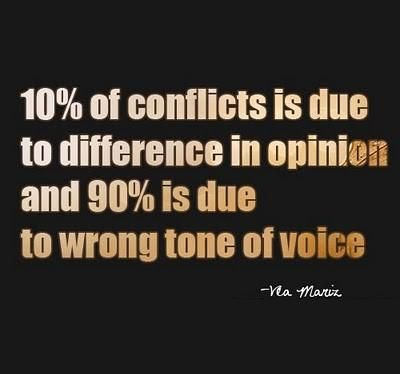 10% of the conflicts are due to difference in opinion and 90% to wrong tone of voice