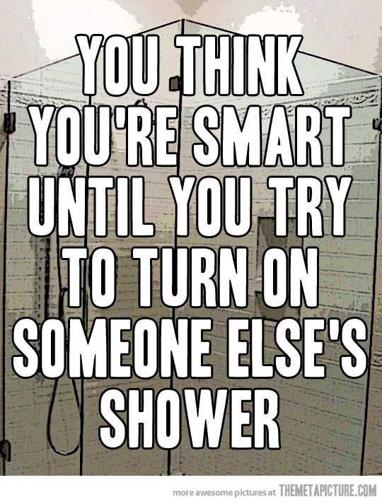 you think you are smart until you try to turn on someone else's shower