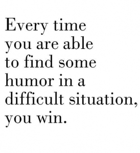 every time you manage to find humor in a situation you win