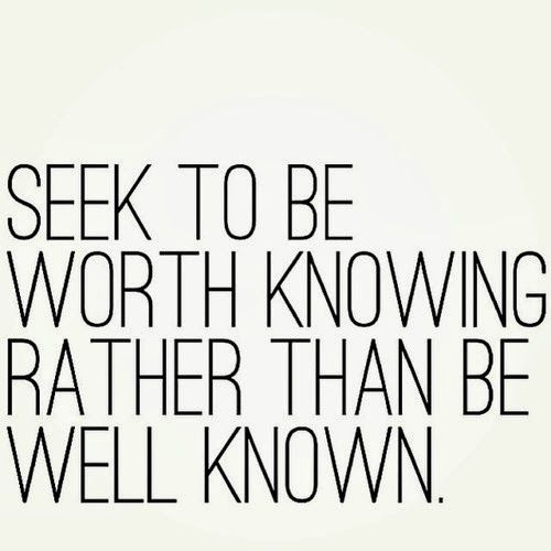 seek to be worth knowing rather than be wee known - deep truth
