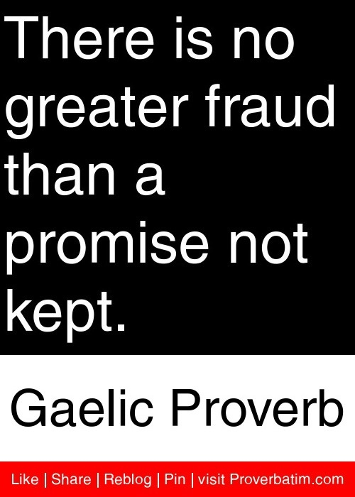 There is no greater fraud than a promise not kept - Gaelic Proverb
