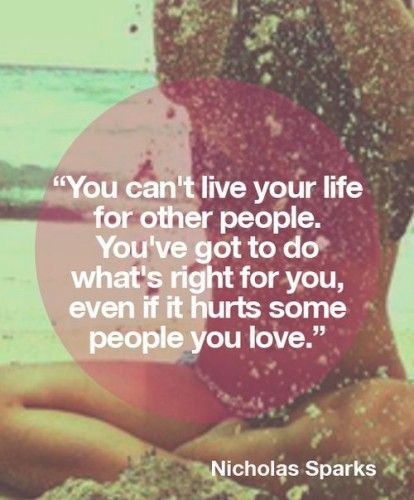 You can't live your life for other people - You've got to do what's right for you, even if it hurts some people you love