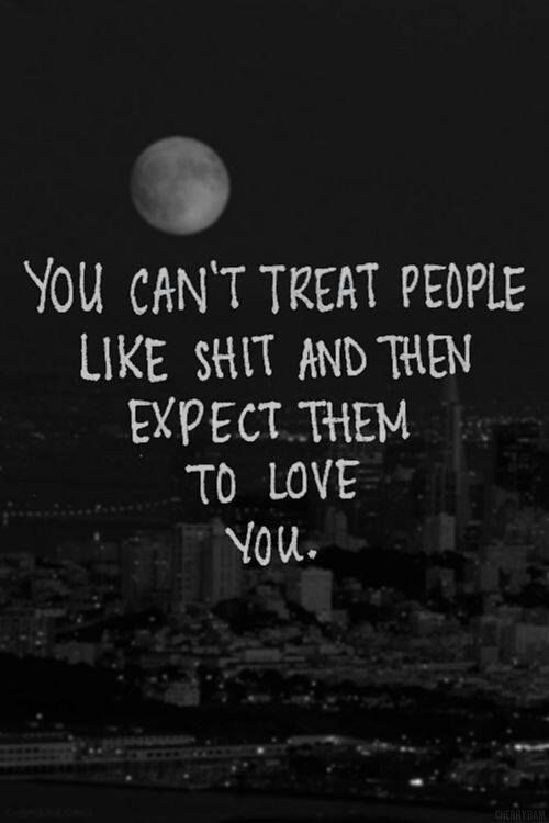you can't treat people like shit and expect them to love you