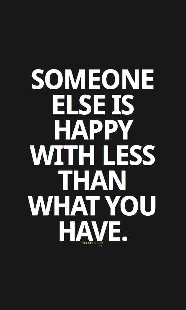 someone else is happy with less than you have