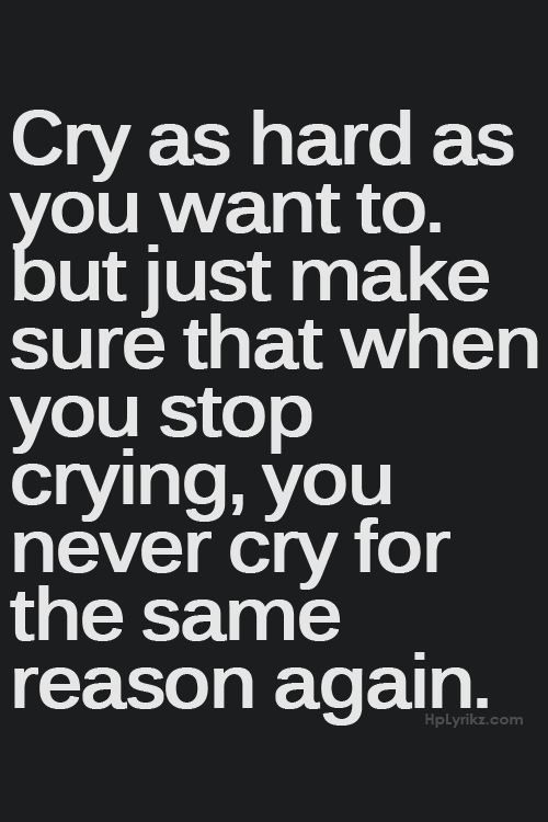 Cry as hard as you want to, but just make sure that when you stop crying, you never cry for the same reason again