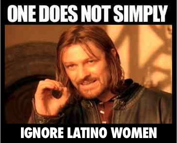 One does not simply ignore Latino women - Aragorn