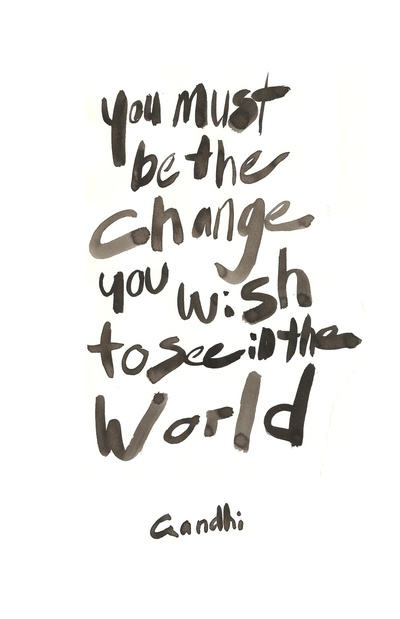You must be the change you wish to see in the world --Ghandhi