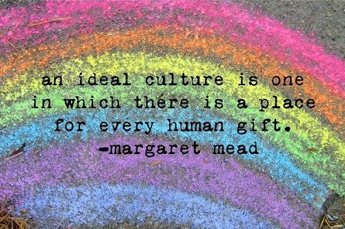 An ideal culture is one in which there is a place for every human gift - Margaret Mead