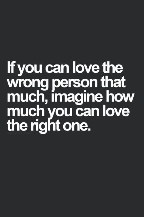 If you can love the wrong person, imagine how much you can love the right one