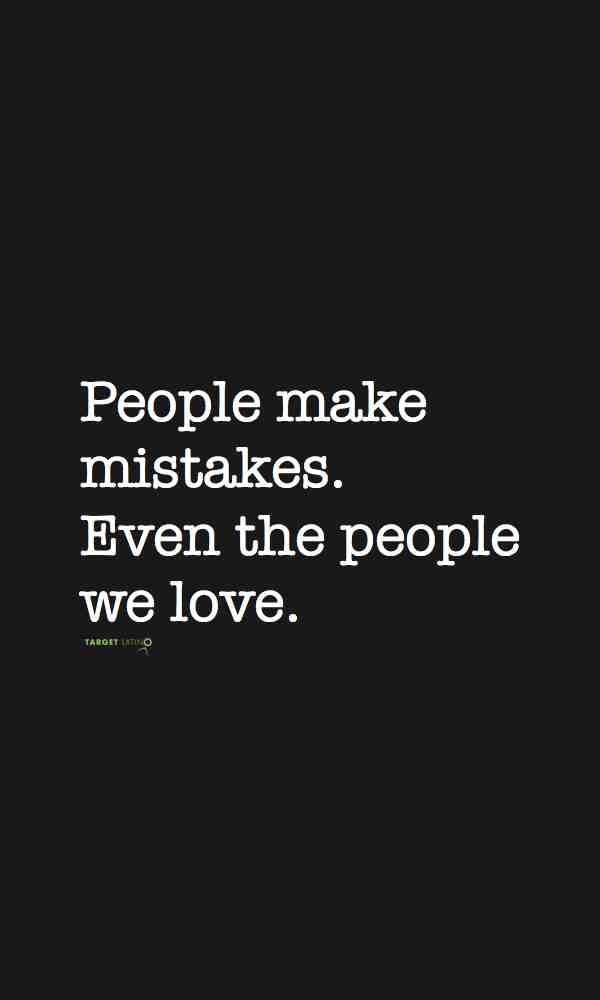 people make mistakes Even the people you love
