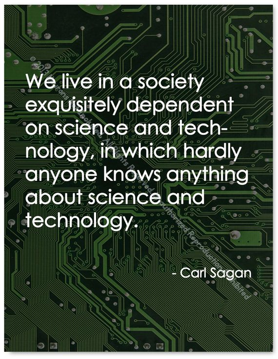 We live in a society exquisitely dependent on science and technology , in which hardly anyone knows anything about science and technology - Carl Sagan