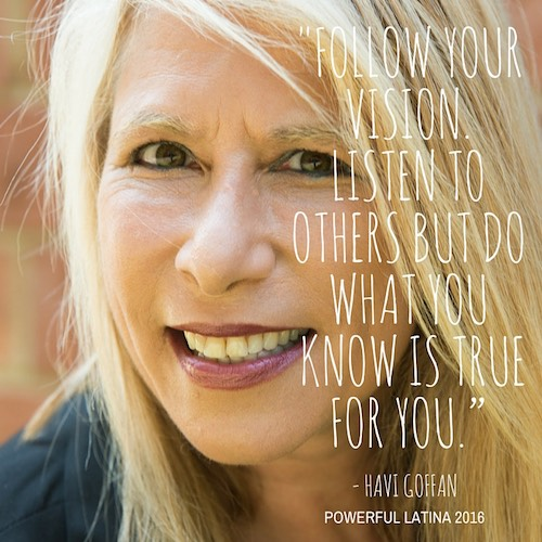 """Empowering advice by Powerful Latinas. """"Follow your vision - do what you know is true for you"""" - Havi Goffan"""