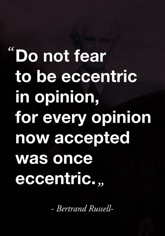 Do not fear to be eccentric in opinion for every opinion now accepted was once eccentric. -Bertrand Russel Quote on following your own path.