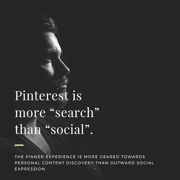 "Pinterest is more ""search"" than ""social."" I would say, Pinterest is search and NOT social."
